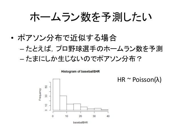ホームラン数を予測したい • ポアソン分布で近似する場合 – たとえば,プロ野球選手のホームラン数を予測 – たまにしか生じないのでポアソン分布? HR ~ Poisson(λ)