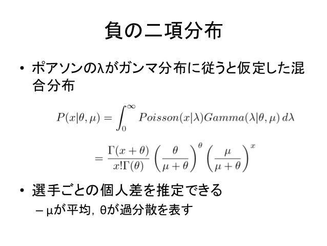 • ポアソンのλがガンマ分布に従うと仮定した混 合分布 • 選手ごとの個人差を推定できる – μが平均,θが過分散を表す 負の二項分布