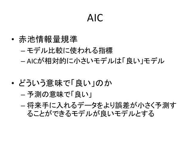 AIC • 赤池情報量規準 – モデル比較に使われる指標 – AICが相対的に小さいモデルは「良い」モデル • どういう意味で「良い」のか – 予測の意味で「良い」 – 将来手に入れるデータをより誤差が小さく予測す ることができるモデルが良いモ...