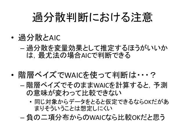 過分散判断における注意 • 過分散とAIC – 過分散を変量効果として推定するほうがいいか は,最尤法の場合AICで判断できる • 階層ベイズでWAICを使って判断は・・・? – 階層ベイズでそのままWAICを計算すると,予測 の意味が変わって...