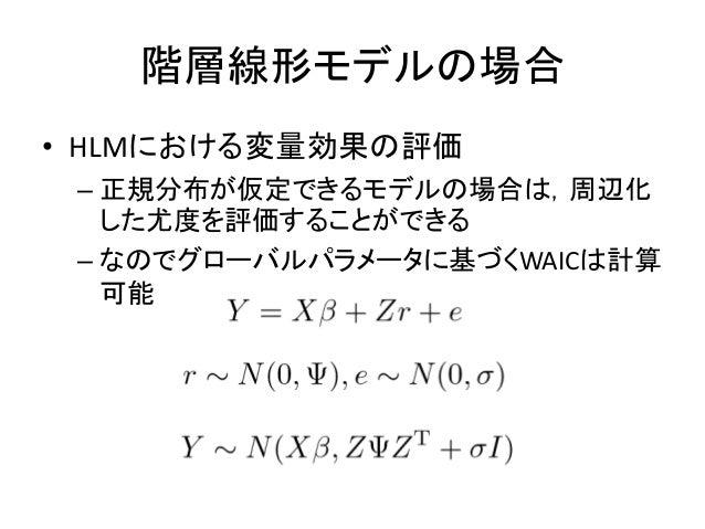 階層線形モデルの場合 • HLMにおける変量効果の評価 – 正規分布が仮定できるモデルの場合は,周辺化 した尤度を評価することができる – なのでグローバルパラメータに基づくWAICは計算 可能