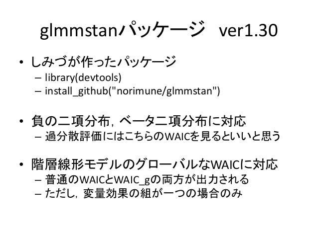 """glmmstanパッケージ ver1.30 • しみづが作ったパッケージ – library(devtools) – install_github(""""norimune/glmmstan"""") • 負の二項分布,ベータ二項分布に対応 – 過分散評価..."""