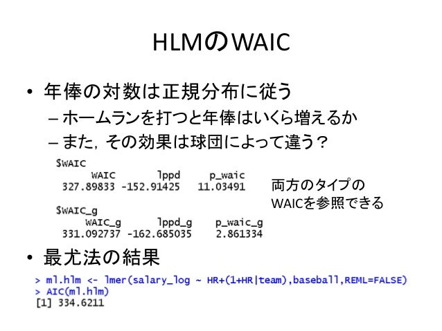 HLMのWAIC • 年俸の対数は正規分布に従う – ホームランを打つと年俸はいくら増えるか – また,その効果は球団によって違う? • 最尤法の結果 両方のタイプの WAICを参照できる