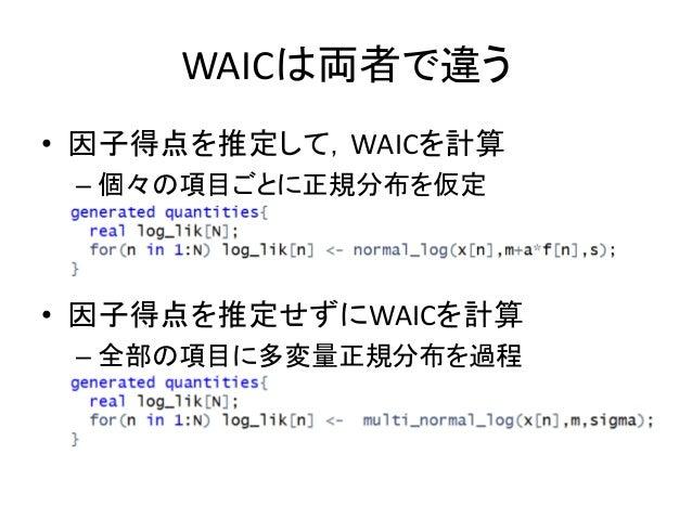 WAICは両者で違う • 因子得点を推定して,WAICを計算 – 個々の項目ごとに正規分布を仮定 • 因子得点を推定せずにWAICを計算 – 全部の項目に多変量正規分布を過程