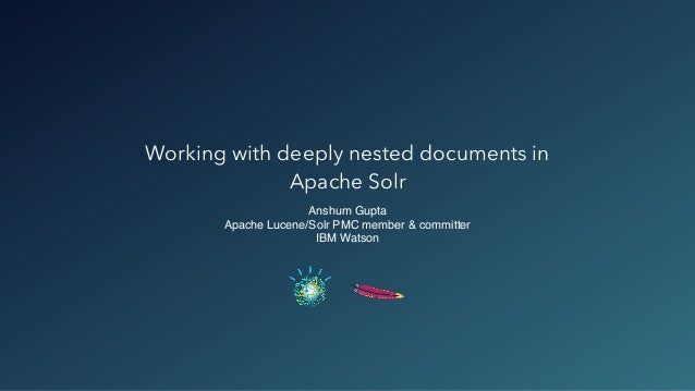 Working with deeply nested documents in Apache Solr Anshum Gupta Apache Lucene/Solr PMC member & committer IBM Watson