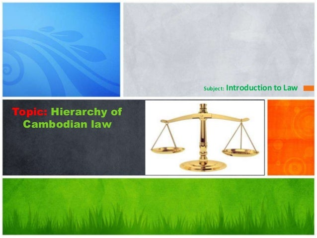 Topic: Hierarchy ofCambodian lawSubject: Introduction to Law
