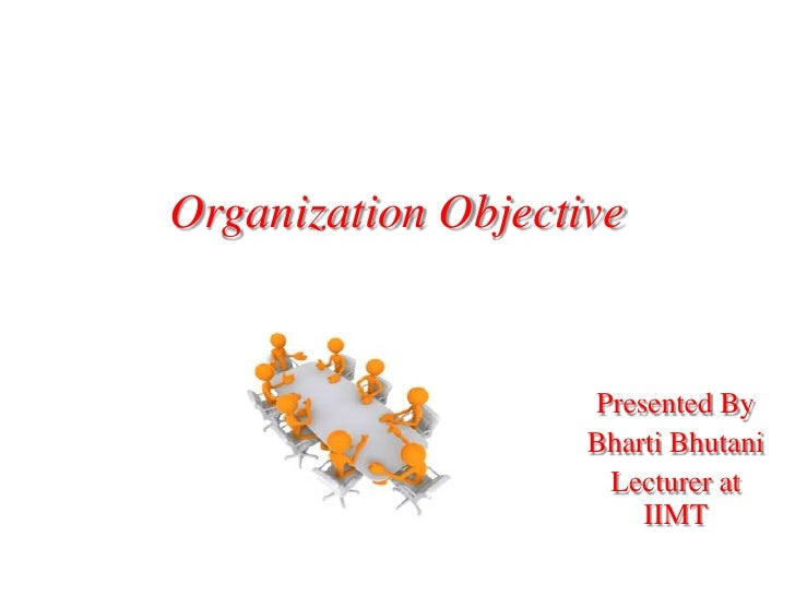 Organization Objective<br />Presented By<br />BhartiBhutani<br />Lecturer at IIMT<br />