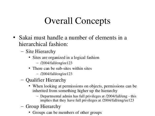 Overall Concepts • Sakai must handle a number of elements in a hierarchical fashion: – Site Hierarchy • Sites are organize...
