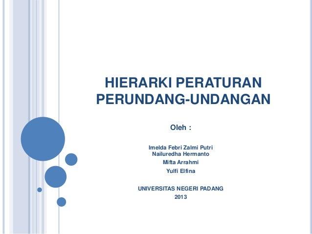 HIERARKI PERATURANPERUNDANG-UNDANGAN               Oleh :       Imelda Febri Zalmi Putri        Nailuredha Hermanto       ...