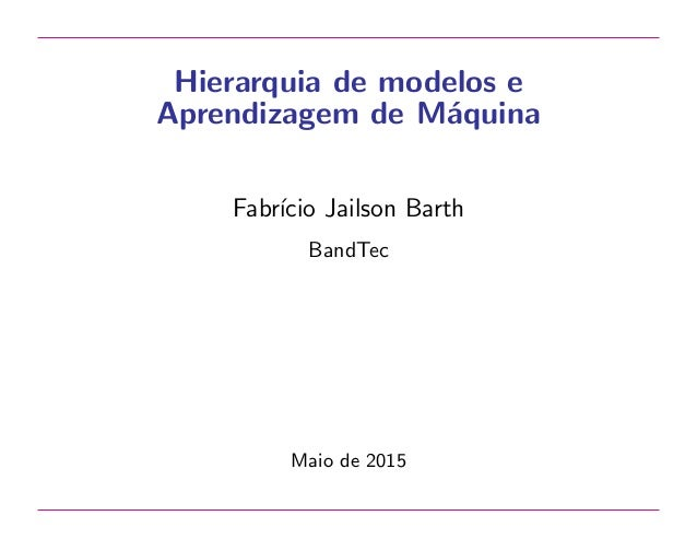 Hierarquia de modelos e Aprendizagem de M´aquina Fabr´ıcio Jailson Barth BandTec Maio de 2015