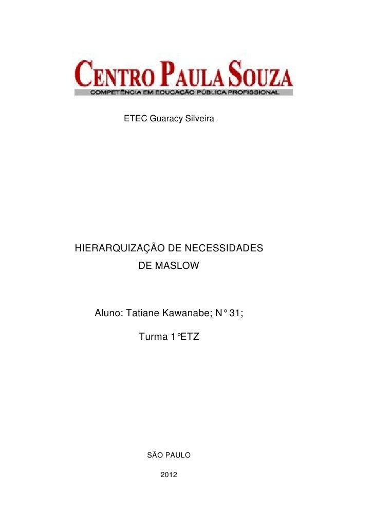 ETEC Guaracy SilveiraHIERARQUIZAÇÃO DE NECESSIDADES            DE MASLOW   Aluno: Tatiane Kawanabe; N° 31;            Turm...