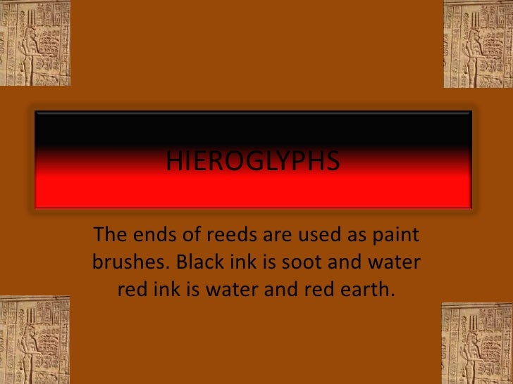 HIEROGLYPHSThe ends of reeds are used as paintbrushes. Black ink is soot and water  red ink is water and red earth.