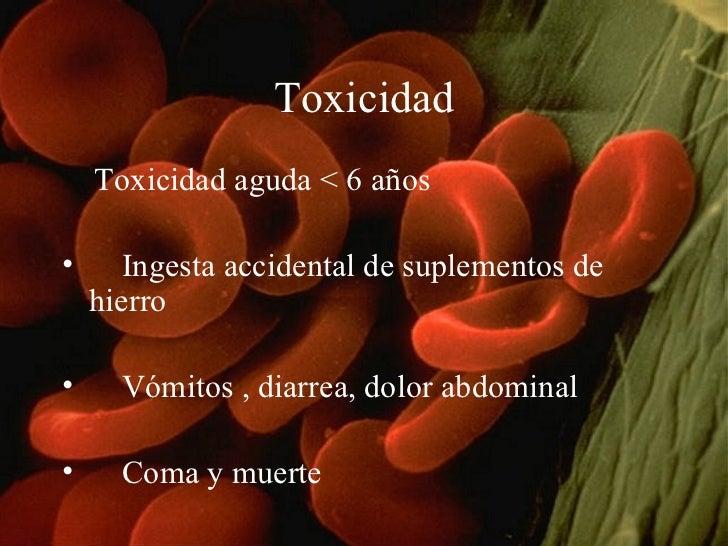 Toxicidad <ul><li>Toxicidad aguda < 6 años  </li></ul><ul><li>Ingesta accidental de suplementos de hierro  </li></ul><ul><...