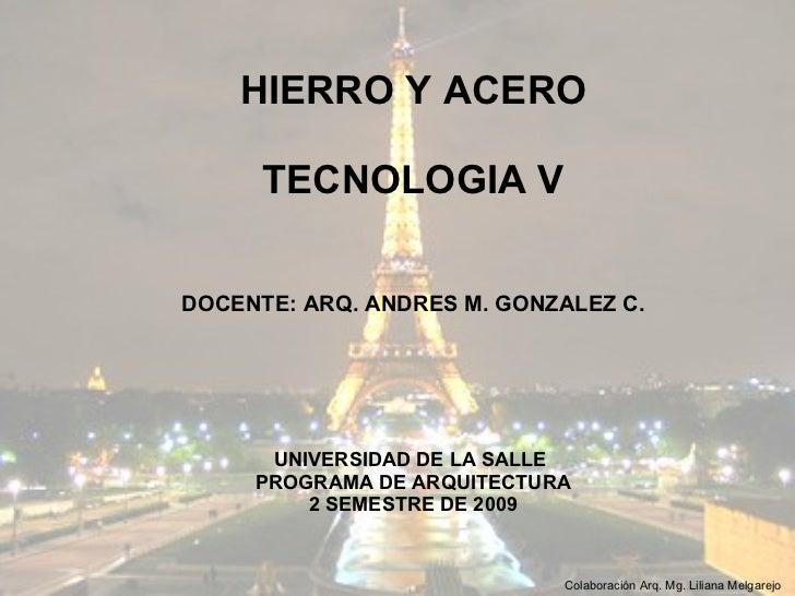 HIERRO Y ACERO TECNOLOGIA V DOCENTE: ARQ. ANDRES M. GONZALEZ C. UNIVERSIDAD DE LA SALLE  PROGRAMA DE ARQUITECTURA 2 SEMEST...
