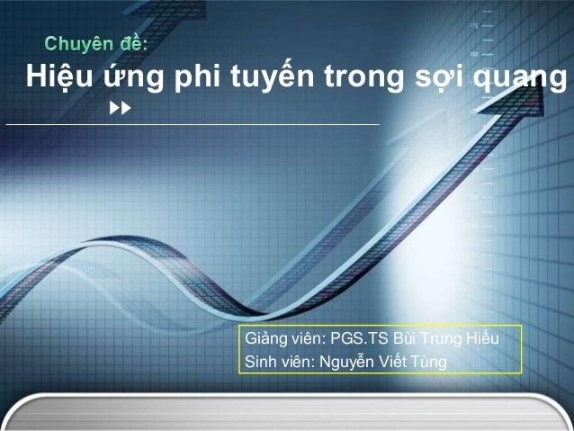 Giảng viên: PGS.TS Bùi Trung Hiếu Sinh viên: Nguyễn Viết Tùng Hiệu ứng phi tuyến trong sợi quang