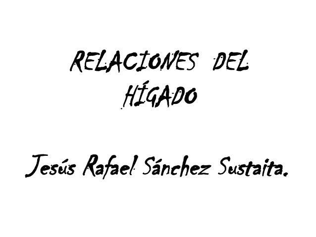 RELACIONES DELHÍGADOJesús Rafael Sánchez Sustaita.