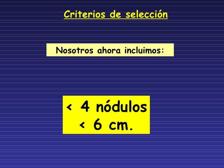 Criterios de selección Nosotros ahora incluimos: < 4 nódulos < 6 cm.