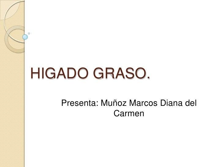 HIGADO GRASO.<br />Presenta: Muñoz Marcos Diana del Carmen<br />