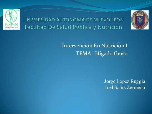 Intervención En Nutrición I TEMA : Hígado Graso  Jorge Lopez Ruggia Joel Sainz Zermeño