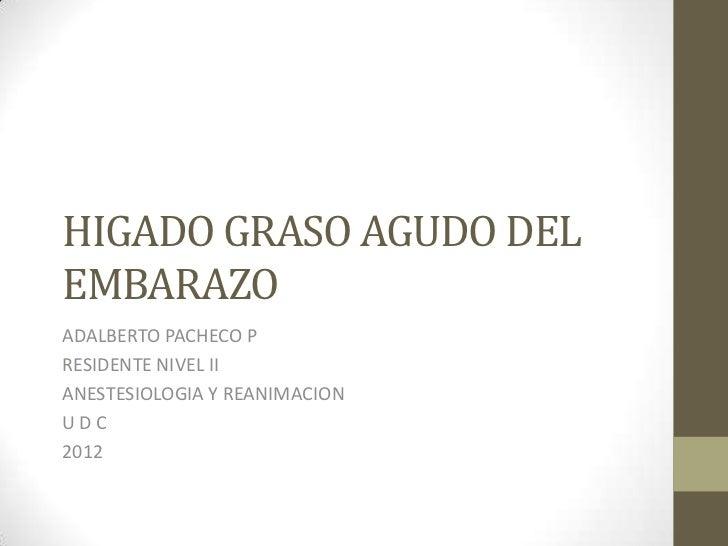 HIGADO GRASO AGUDO DELEMBARAZOADALBERTO PACHECO PRESIDENTE NIVEL IIANESTESIOLOGIA Y REANIMACIONUDC2012