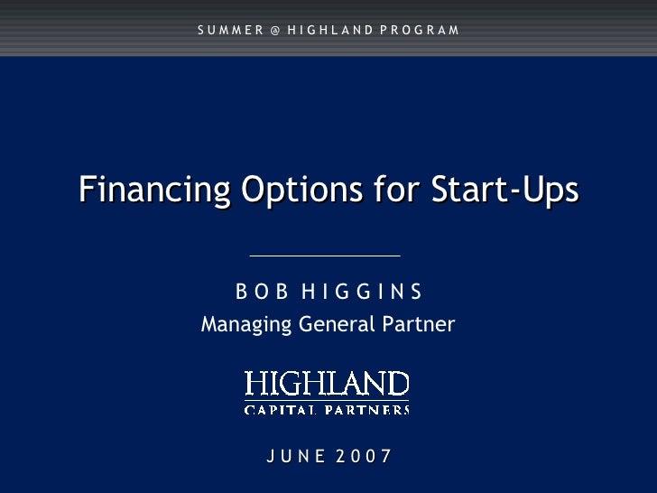 J U N E  2 0 0 7 Financing Options for Start-Ups B O B  H I G G I N S Managing General Partner S U M M E R  @  H I G H L A...