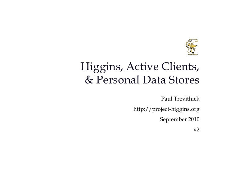Higgins, Active Clients, & Personal Data Stores<br />Paul Trevithick<br />http://project-higgins.org  <br />September 2010...