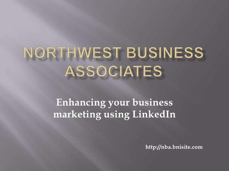 Northwest Business Associates<br />Enhancing your business marketing using LinkedIn<br />http://nba.bnisite.com<br />