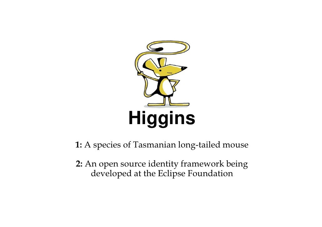 Higgins 1: A species of Tasmanian long-tailed mouse  2: An open source identity framework being     developed at the Eclip...