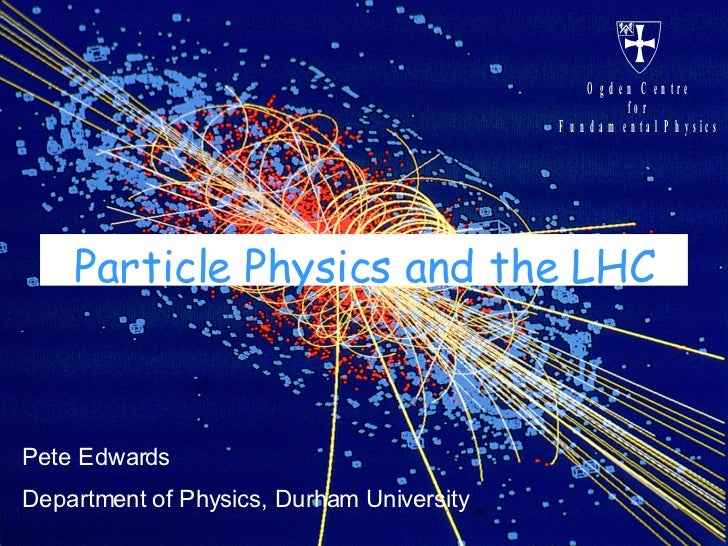 Particle Physics and the LHC Pete Edwards Department of Physics, Durham University