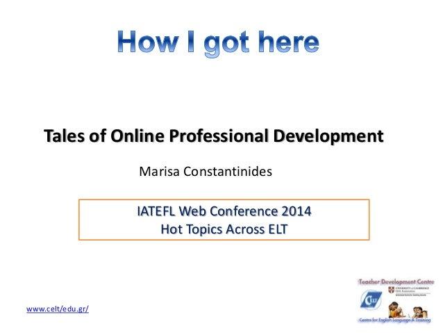 Tales of Online Professional Development  Marisa Constantinides  www.celt/edu.gr/  IATEFL Web Conference 2014  Hot Topics ...