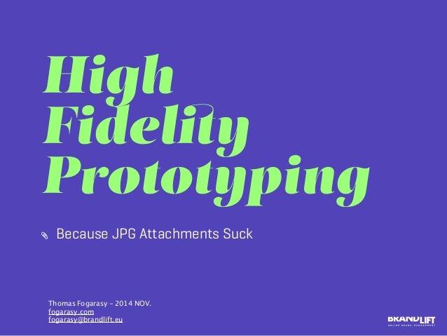 High Fidelity Prototyping Because JPG Attachments Suck Thomas Fogarasy - 2014 NOV. fogarasy.com fogarasy@brandlift.eu
