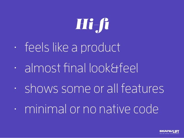 • feels like a product • almost final look&feel • shows some or all features • minimal or no native code Hi-fi