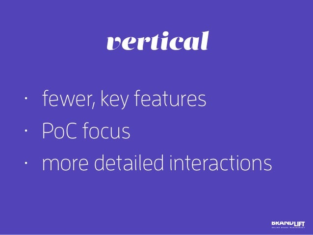 • fewer, key features • PoC focus • more detailed interactions vertical