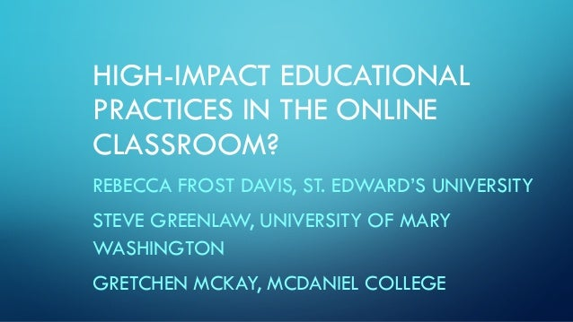 HIGH-IMPACT EDUCATIONAL PRACTICES IN THE ONLINE CLASSROOM? REBECCA FROST DAVIS, ST. EDWARD'S UNIVERSITY STEVE GREENLAW, UN...