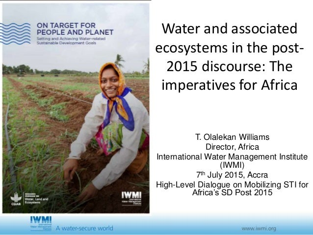 Water and associated ecosystems in the post- 2015 discourse: The imperatives for Africa T. Olalekan Williams Director, Afr...