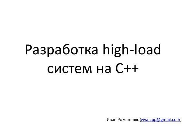 Разработка high-load систем на C++ Иван Романенко(viva.cpp@gmail.com)
