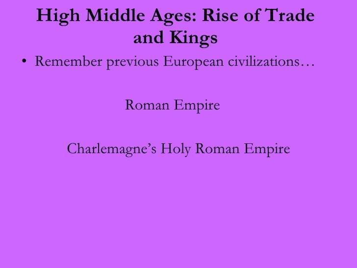 High Middle Ages: Rise of Trade and Kings <ul><li>Remember previous European civilizations… </li></ul><ul><li>Roman Empire...