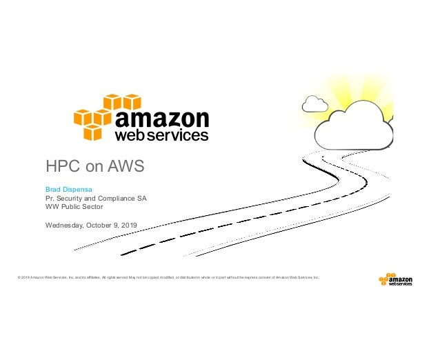 Brad Dispensa Pr. Security and Compliance SA WW Public Sector HPC on AWS Wednesday, October 9, 2019 © 2019 Amazon Web Serv...