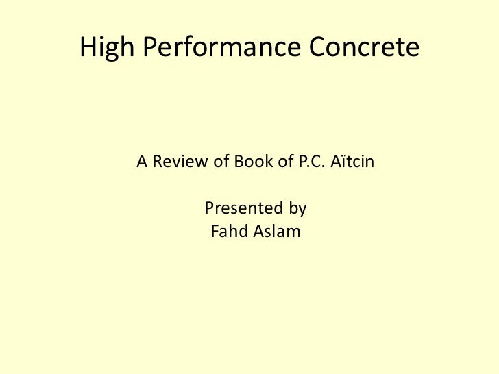 High Performance Concrete    A Review of Book of P.C. Aïtcin            Presented by             Fahd Aslam