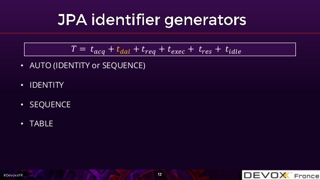 #DevoxxFR • AUTO (IDENTITY or SEQUENCE) • IDENTITY • SEQUENCE • TABLE 𝑇 = 𝑡 𝑎𝑐𝑞 + 𝑡 𝑑𝑎𝑙 + 𝑡 𝑟𝑒𝑞 + 𝑡 𝑒𝑥𝑒𝑐 + 𝑡 𝑟𝑒𝑠 + 𝑡𝑖𝑑𝑙𝑒