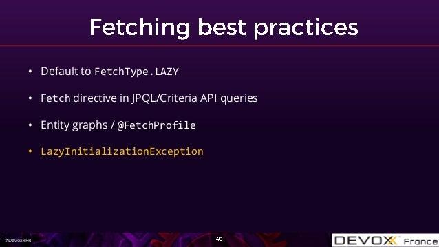 #DevoxxFR • Default to FetchType.LAZY • Fetch directive in JPQL/Criteria API queries • Entity graphs / @FetchProfile • Laz...