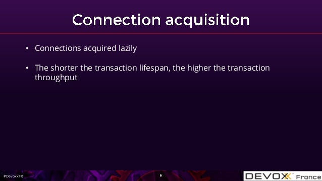 #DevoxxFR • Connections acquired lazily • The shorter the transaction lifespan, the higher the transaction throughput