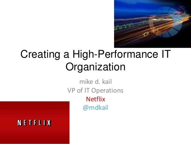 Creating a High-Performance IT Organization mike d. kail VP of IT Operations Netflix @mdkail