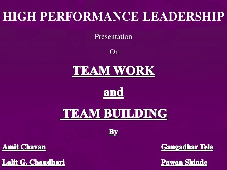 HIGH PERFORMANCE LEADERSHIP<br />Presentation<br /> On<br />TEAM WORK <br />and<br /> TEAM BUILDING<br />By <br />AmitChav...