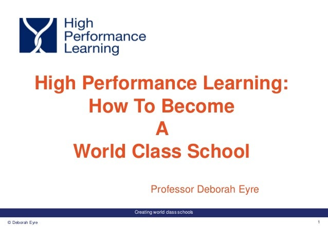 Creating world class schools 1© Deborah Eyre Professor Deborah Eyre High Performance Learning: How To Become A World Class...
