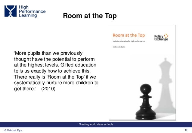 Creating world class schools 10© Deborah Eyre Room at the Top 'More pupils than we previously thought have the potential t...