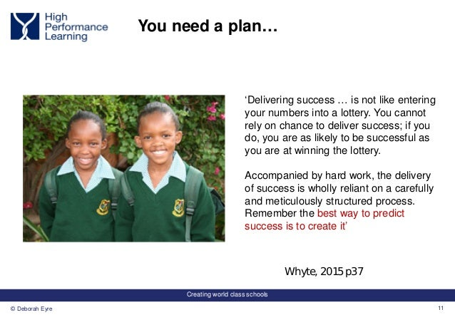 Creating world class schools 11© Deborah Eyre You need a plan… 'Delivering success … is not like entering your numbers int...
