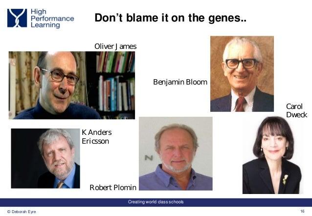 Creating world class schools 16© Deborah Eyre Don't blame it on the genes.. Robert Plomin Oliver James K Anders Ericsson C...