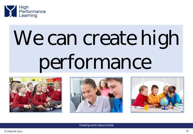 Creating world class schools 18© Deborah Eyre We can create high performance