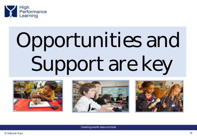 Creating world class schools 19© Deborah Eyre Opportunities and Support are key